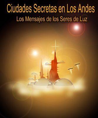 CIUDADES SECRETAS EN LOS ANDES (8? EDICION)Los Mensajes de los Seres de Luz